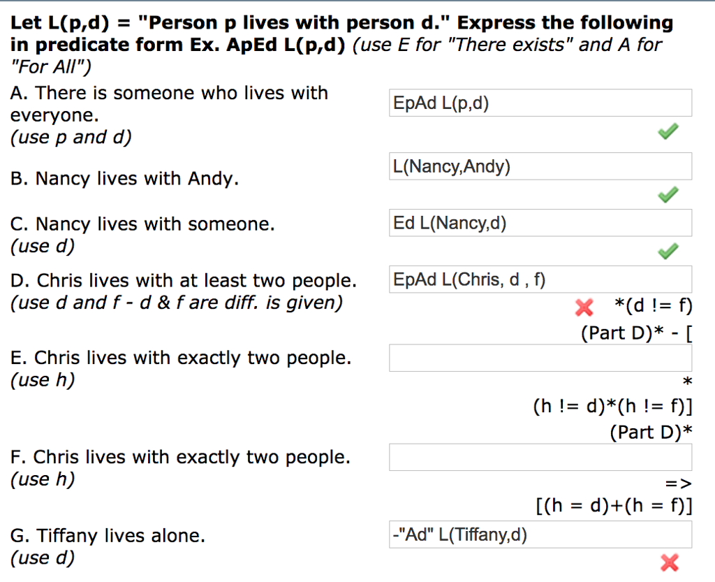 Let L(p,d) - Person p lives with person d. Express the following in predicate form Ex. ApEd L(p,d) (use E for There exists and A for For All) A. There is someone who lives with everyone. (use p and d) EpAd L(p,d) L(Nancy,Andy) Ed L(Nancy,d) EpAd L(Chris, d, f) B. Nancy lives with Andy. C. Nancy lives with someone. (use d) D. Chris lives with at least two people. (use d and f - d & fare diff. is given) (Part D)* - [ E. Chris lives with exactly two people. (use h) *k (Part D)* F. Chris lives with exactly two people. (use h) -Ad L(Tiffany,d) G. Tiffany lives alone. (use d)