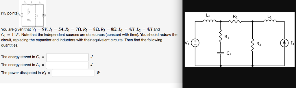 (15 points) R2 し2 You are given that Vi-9 V, 1,-5A, R1 752, R2 862, R3-8Q, Li-4H, L2-4H and G = 1 IF. Note that the independent sources are dc sources (constant with time. You should redraw the circuit, replacing the capacitor and inductors with their equivalent circuits. Then find theollowing quantities. R1 R3 The energy stored in C1 The energy stored in L1 = The power dissipated in R3-