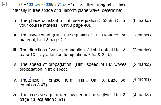 (a) If H -100 cos30,000tA/m is the magnetic field intensity in free space of a uniform plane wave, determine:- i. The phase constant. (Hint: use equation 3.52 & 3.53 in (6 marks) your course material, Unit 3 page 40). ii. The wavelength. (Hint: use equation 3.16 in your course (2 marks) ii. The direction of wave propagation. (Hint: Look at Unit 3, (2 marks) iv. The speed of propagation. (Hint speed of EM waves (2 marks) v. The Efield in phasor form. (Hint: Unit 3, page 38, (4 marks) material, Unit 3 page 21). page 13. Pay attention to equations 3.5a & 3.5b). propagation in free space). equation 3.47). vi. The time average power flow per unit area. (Hint: Unit 3, (4 marks) page 43, equation 3.61).