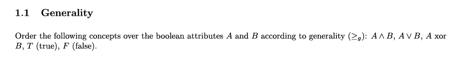 1.1 Generality Order the following concepts over the boolean attributes A and B according to generality (2): AAB, AVB, A xor B, T (true), F (false)