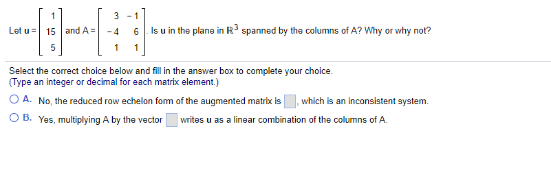 3-1 Let u = | 15 | and A= -4 6 | Is u in the plane in R3 spanned by the columns of A? Why or why not? Select the correct choice below and fill in the answer box to complete your choice. (Type an integer or decimal for each matrix element.) A. No, the reduced row echelon form of the augmented matrix is , which is an inconsistent system. B. Yes, multiplying A by the vector writes u as a linear combination of the columns ofA