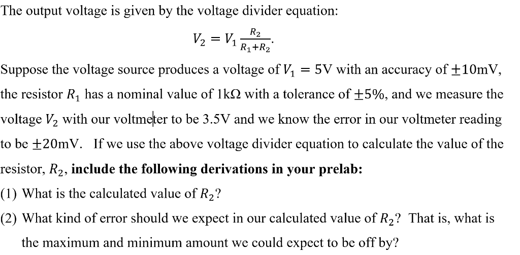 The output voltage is given by the voltage divider equation: 21 R1+R2 suppose the voltage source produces a voltage of V,-5V with an accuracy of ±10mV, the resistor R1 has a nominal value of 1k(2 with a tolerance of ±5%, and we measure the voltage V2 with our voltmeter to be 3.5V and we know the error in our voltmeter reading to be ±20mV. If we use the above voltage divider equation to calculate the value of the resistor, R2, include the following derivations in your prelab: (1) What is the calculated value of R2? (2) What kind of error should we expect in our calculated value of R? That is, what is the maximum and minimum amount we could expect to be off by?