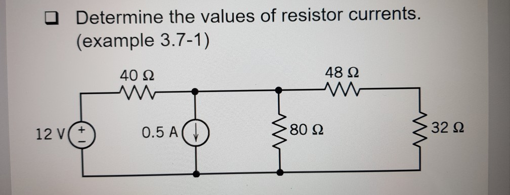 Determine the values of resistor currents. (example 3.7-1) □ 40 Ω 48 Ω 12 V(+ 0.5 A( ↓ 80Ω 32 Ω