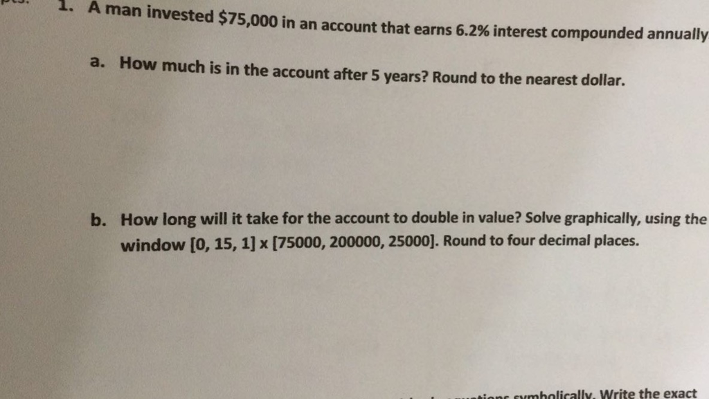1. A man invested $75,000 in an account that earns 6.2% interest compounded annually a. How much is in the account after 5 years? Round to the nearest dollar. How long will it take for the account to double in value? Solve graphically, using the window [O, 15, 1] x [75000, 200000, 25000]. Round to four decimal places. b. umholically. Write the exact