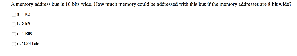 A memory address bus is 10 bits wide. How much memory could be addressed with this bus if the memory addresses are 8 bit wide? a. 1 kB b. 2 kB C. 1 KiB d. 1024 bits