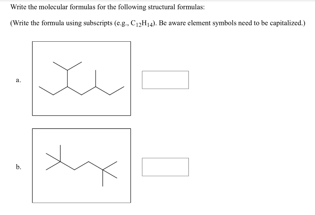 Write the molecular formulas for the following structural formulas: (Write the formula using subscripts (e.g., C12H14). Be aware element symbols need to be capitalized.) a. b.
