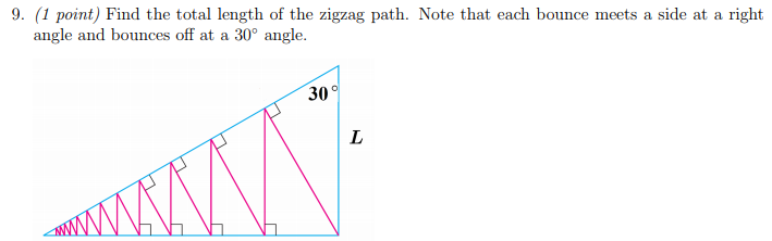 9. (1 point) Find the total length of the zigzag path. Note that each bounce meets a side at a right angle and bounces off at a 30° angle 30 °