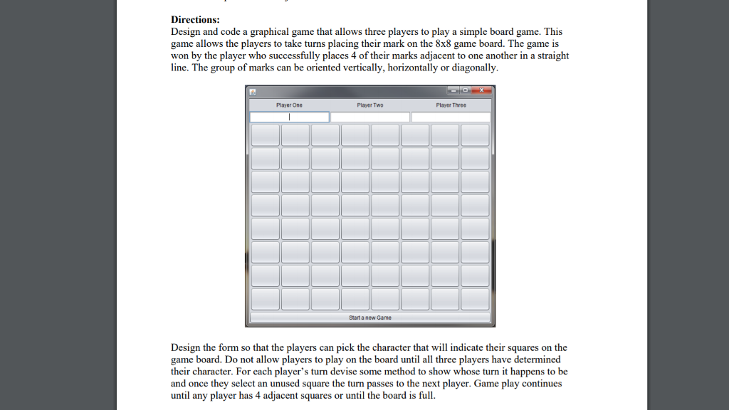 Design and code a graphical game that allows three players to play a simple board game. This game allows the players to take turns placing their mark on the 8x8 game board. The game is won by the player who successfully places 4 of their marks adjacent to one another in a straight line. The group of marks can be oriented vertically, horizontally or diagonally. Player One Player TwD Player Thre¢ Start a new Game Design the form so that the players can pick the character that will indicate their squares on the game board. Do not allow players to play on the board until all three players have determined their character. For each players turn devise some method to show whose turn it happens to be and once they select an unused square the turn passes to the next player. Game play continues until any player has 4 adjacent squares or until the board is full