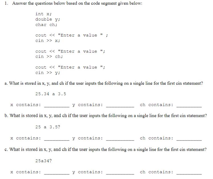 Answer the questions below based on the code segment given below: int xi double yi char ch; cout << Enter a valuei cin xi cout <<Enter a value cin > ch; cout << Enter a value cin >> y; a. What is stored in x, y, and ch if the user inputs the following on a single line for the first cin statement? 25.34 a 3.5 x contains: y contains: ch contains: b. What is stored in x, y, and ch if the user inputs the following on a single line for the first cin statement? 25 a 3.5? x contains: y contains: ch contains c. What is stored in x, y, and ch if the user inputs the following on a single line for the first cin statement? 25a34? y contains: