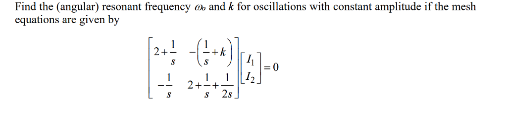 Find the (angular) resonant frequency o and k for oscillations with constant amplitude if the mesh equations are given by 0 s 2s