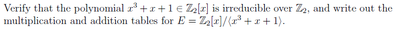 Verify that the polynomial a3 r 1 e DOT is irreducible over 22, and write out the multiplication and addition tables for E Z2Lal/(a3 r 1).