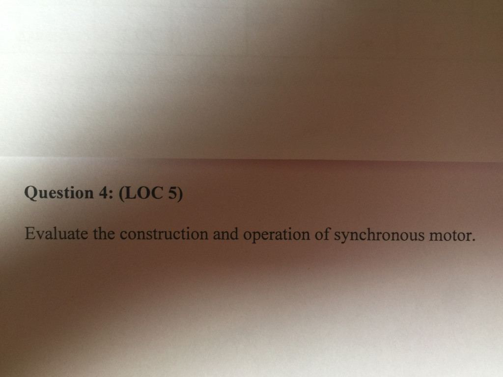 Question 4: (LOC 5) Evaluate the construction and operation of synchronous motor.