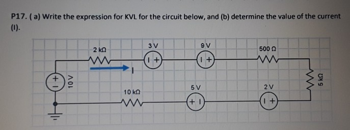 P17. (a) Write the expression for KVL for the circuit below, and (b) determine the value of the current 9 V 500 Ω I + 5 V 2 V 10㏀ 1 +