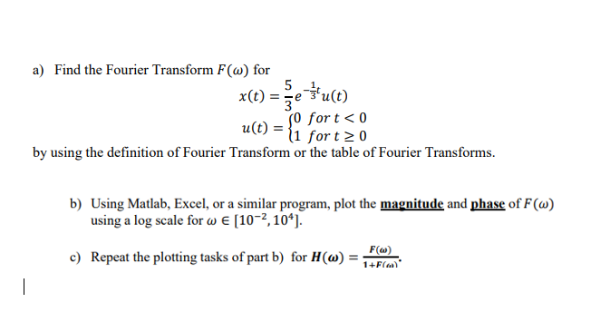 a) Find the Fourier Transform F(o) for u(t) [0 forto for t20 by using the definition of Fourier Transform or the table of Fourier Transforms. b) Using Matlab, Excel, or a similar program, plot the magnitude and phase of F() using a log scale for ? E [ 10-2, 104]. c) Repeat the plotting tasks of part b) for H(a)