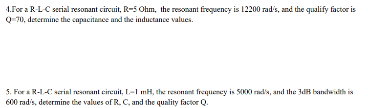 4.For a R-L-C serial resonant circuit, R-5 Ohm, the resonant frequency is 12200 rad/s, and the qualify factor is Q-7 0, determine the capacitance and the inductance values. 5. For a R-L-C serial resonant circuit, L-1 mH, the resonant frequency is 5000 rad/s, and the 3dB bandwidth is 600 rad/s, determine the values of R, C, and the quality factor Q.