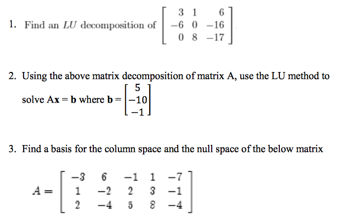 3 1 1. Find an LU decomposition of -6 0 16 0 8 17 2. Using the above matrix decomposition of matrix A, use the LU method to solve Ax b where b 10 3. Find a basis for the column space and the null space of the below matrix -4 5 8 -4