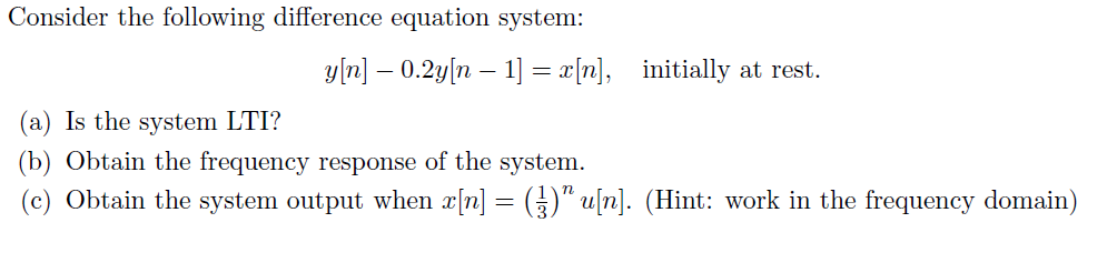 Consider the following difference equation system: y[n] _ 0.2y[n-j-x[n], initially at rest (a) Is the system LTI? (b) Obtain the frequency response of the system. (c) Obtain the system output when x[n] (4) u[n]. (Hint: work in the frequency domain)