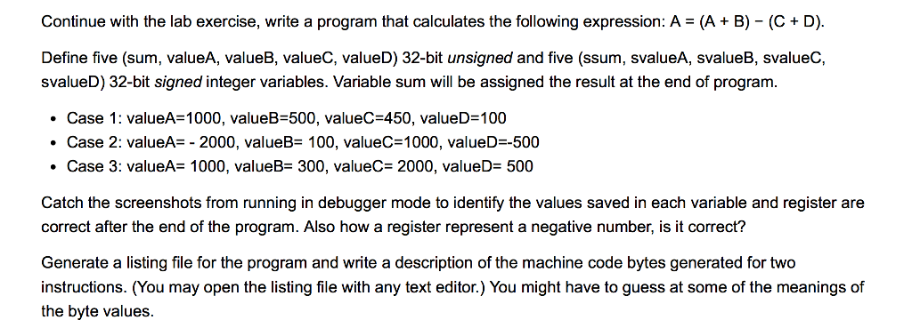 Continue with the lab exercise, write a program that calculates the following expression: A = (A + B)-(C + D). Define five (sum, valueA, valueB, valueC, valueD) 32-bit unsigned and five (ssum, svalueA, svalueB, svalueC, svalueD) 32-bit signed integer variables. Variable sum will be assigned the result at the end of program. Case 1: valueA= 1000, valueB-500, valueC-450, valueD=100 · Case 2: valueA_-2000, valueB: 100, valueC=1000, valueD-500 . Case 3: valueA= 1000, valueB-300, valueC= 2000, valueD= 500 · Catch the screenshots from running in debugger mode to identify the values saved in each variable and register are correct after the end of the program. Also how a register represent a negative number, is it correct? Generate a listing file for the program and write a description of the machine code bytes generated for two instructions. (You may open the listing file with any text editor.) You might have to guess at some of the meanings of the byte values