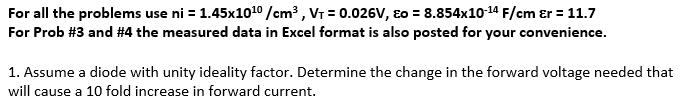 For all the problems use ni : 1.45x1010/cm2 , V: 0.026V, ε。= 8.854x10-14 F/cm ε 11.7 For Prob #3 and #4 the measured data in Excel format is also posted for your convenience. 1. Assume a diode with unity ideality factor. Determine the change in the forward voltage needed that will cause a 10 fold increase in forward current.