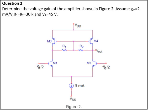 Question 2 Determine the voltage gain of the amplifier shown in Figure 2. Assume gm-2 mA/V,R1-R2-30 k and VA-45 V. VDD M4 R1 R2 out ? 2 /2 ?3mA Vss Figure 2