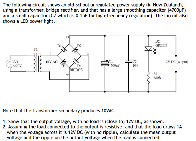 Solved: The Following Circuit Shows An Old- Unregula ... on power supply circuit, power supply wiring color code, full wave power supply diagram, circuit diagram, power supply diagrams basics, power supply testing diagram, block diagram, power supply power, 5v power supply wiring diagram, power supply logic diagram, power supply troubleshooting, power supply description, power supply operation, power one power supplies schematics, power supply design, power supply transistors, atx power supply wiring diagram, adjustable power supply wiring diagram, power supply voltage, cisco power supply wiring diagram,