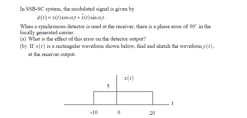 In SSB-SC system, the modulated signal is given by φ(t)-x(t) coso,t + x(t) sin at When a synchronous detector is used at the receiver, there is a phase error of 90 in the locally generated carrier. (a) What is the effect of this error on the detector output? (b) If x(t) is a rectangular waveform shown below, find and sketch the waveform y(t) at the receiver output. r(t) -10 20