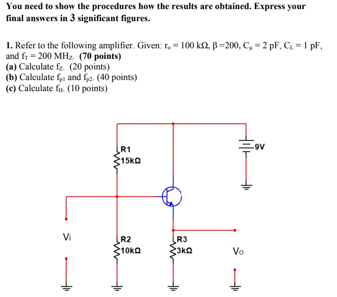 You need to show the procedures how the results are obtained. Express your final answers in 3 significant figures. 1. Refer to the following amplifier. Given: Γ.-100 k , β-200, C,-2 pF, CL-1 pF. and fr 200 MHz. (70 points) (a) Calculate fz. (20 points) (b) Calculate fpi and fr2. (40 points) (c) Calculate fn. (10 points) R1 15k2 Vi R2 R3 Vo