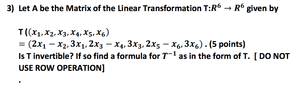 3) Let A be the Matrix of the Linear Transformation T:R R given by T ((x1,x2, x3,x4, x5, x6) F (2x1 x2, 3x1, 2x3 x4, 3x3, 2x5 x6, 3x6) (5 points) Is T invertible? If so find a formula for T-1 as in the form of T. DO NOT USE ROW OPERATION]