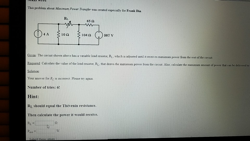 This problem about Maximum Power Transfer was created especially for Frank Din. RL 65 ? 4 A 10? 104? 507 v Given: The circuit shown above has a variable load resistor, Ri, which is adjusted until it receives maximum power from the rest of the circuit Required Calculate the value of the load resistor, R, that draws the maximum power from the circust Also, calculate the maximum amount of power that can be delivered to Solution: Your answer for Ri is incorrect. Please try again. Number of tries: 6! Hint: RI should equal the Thévenin resistance. Then calculate the power it would receive. RL W. mx Submit these values