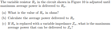 The variable resistor Rơ in the circuit shown in Figure 10 is adjusted until maximum average power is delivered to Rơ. (a) What is the value of Rơ in ohms? (b) Calculate the average power delivered to Rơ (c) If Rơ is replaced with a variable impedance Zo what is the maximum average power that can be delivered to Zơ?