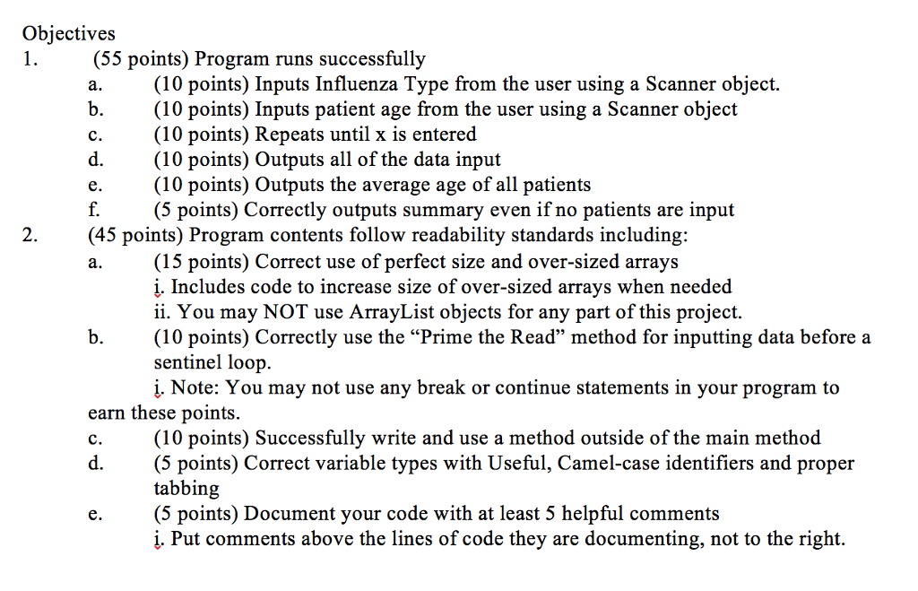 Objectives (55 points) Program runs successfully (10 points) Inputs Influenza Type from the user using a Scanner object. b.(10 points) Inputs patient age from the user using a Scanner object c.(10 points) Repeats until x is entered d.(10 points) Outputs all of the data input e.(10 points) Outputs the average age of all patients f.(5 points) Correctly outputs summary even if no patients are input 2.(45 points) Program contents follow readability standards including: (15 points) Correct use of perfect size and over-sized arrays į. Includes code to increase size of over-sized arrays when needed ii. You may NOT use ArrayList objects for any part of this project. b.(10 points) Correctly use the Prime the Read method for inputting data before a sentinel loop. į. Note: You may not use any break or continue statements in your program to earn these points (10 points) Successfully write and use a method outside of the main method d.(5 points) Correct variable types with Useful, Camel-case identifiers and proper tabbing (5 points) Document your code with at least 5 helpful comments į. Put comments above the lines of code they are documenting, not to the right.
