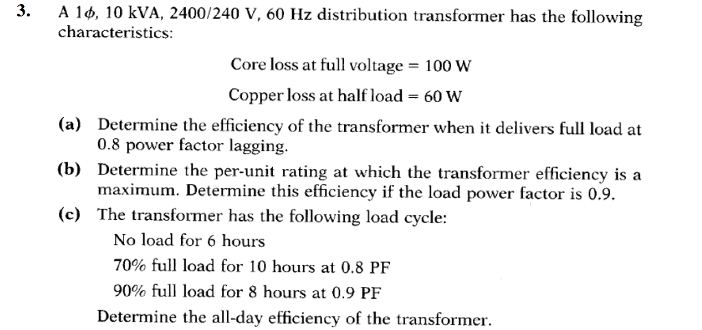 3. A 10, 10 kVA, 2400/240 V, 60 Hz distribution transformer has the following characteristics: Core loss at full voltage = 100 w Copper loss at half load 60 W Determine the efficiency of the transformer when it delivers full load at 0.8 power factor lagging. (a) (b) Determine the per-unit rating at which the transformer efficiency is a (c) The transformer has the following load cycle: maximum. Determine this efficiency if the load power factor is 0.9. No load for 6 hours 70% full load for 10 hours at 0.8 PF 90% full load for 8 hours at 0.9 PF Determine the all-day efficiency of the transformer.