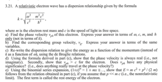 3.21. A relativistic electron wave has a dispersion relationship given by the formula where m is the electron rest mass and c is the speed of light in free space. a) Find the phase velocity vof this electron. Express your answer in terms of o,c, m, and h only (not in terms of k). b) Find the corresponding group velocity, v Express your answer in terms of the same variables e) Re-write the dispersion relation to give the energy as a function of the momentum (instead of k as a function of ø), using the de Broglie relations. d) Using the formula derived in part (c), show that the phase velocity is always real i.e., not imaginary). Secondly, show that vph> c for the electron. Does have any physical significance? (Le., does anything really travel at the phase velocity?) e) Using the binomial series expansion, (lar)-1 ± mr +-.., show that E= m c, p / (2 m) follows from the relation obtained in part (c), if you assume that p<mc i.e., the nonrelativistic limit). The first term is called the rest energy of the electron.