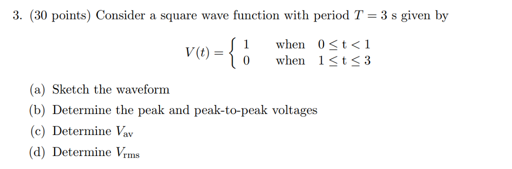 3. (30 points) Consider a square wave function with period T- 3 s given by when 0 〈 t 〈 1 when 1stS 3 V(t) = (a) Sketch the waveform (b) Determine the peak and peak-to-peak voltages (c) Determine Vav (d) Determine Vrms