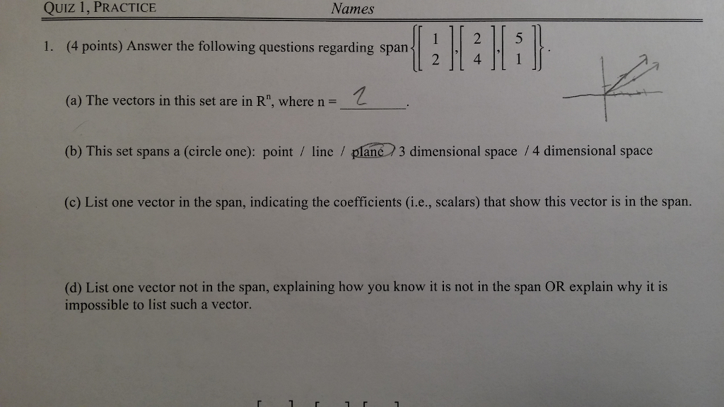QuIz 1, PRACTICE Names 11HEHTI 1. (4 points) Answer the following questions regarding span (a) The vectors in this set are in Rn, where n = (b) This set spans a (circle one): point / line / plane 3 dimensional space /4 dimensional space (c) List one vector in the span, indicating the coefficients (i.e., scalars) that show this vector is in the span. (d) List one vector not in the span, explaining how you know it is not in the span OR explain why it is impossible to list such a vector.