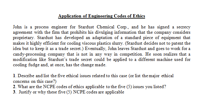 Application of Engineering Codes of Ethics John is a process engineer for Stardust Chemical Corp., and he has signed a secrecy agreement with the firm that prohibits his divulging infomation that the company considers proprietary. Stardust has developed an adaptation of a standard piece of equipment that makes it highly efficient for cooling viscous plastics slurry. (Stardust decides not to patent the idea but to keep it as a trade secret.) Eventually, John leaves Stardust and goes to work for a candy-processing company that is not in any way in competition. He soon realizes that a modification like Stardusts trade secret could be applied to a different machine used for cooling fudge and, at once, has the change made. 1. Describe and list the five ethical issues related to this case (or list the major ethical concems on this case?) 2. What are the NCPE codes of ethics applicable to the five (5) issues you listed? 3. Justify or why these five (5) NCPE codes are applicable