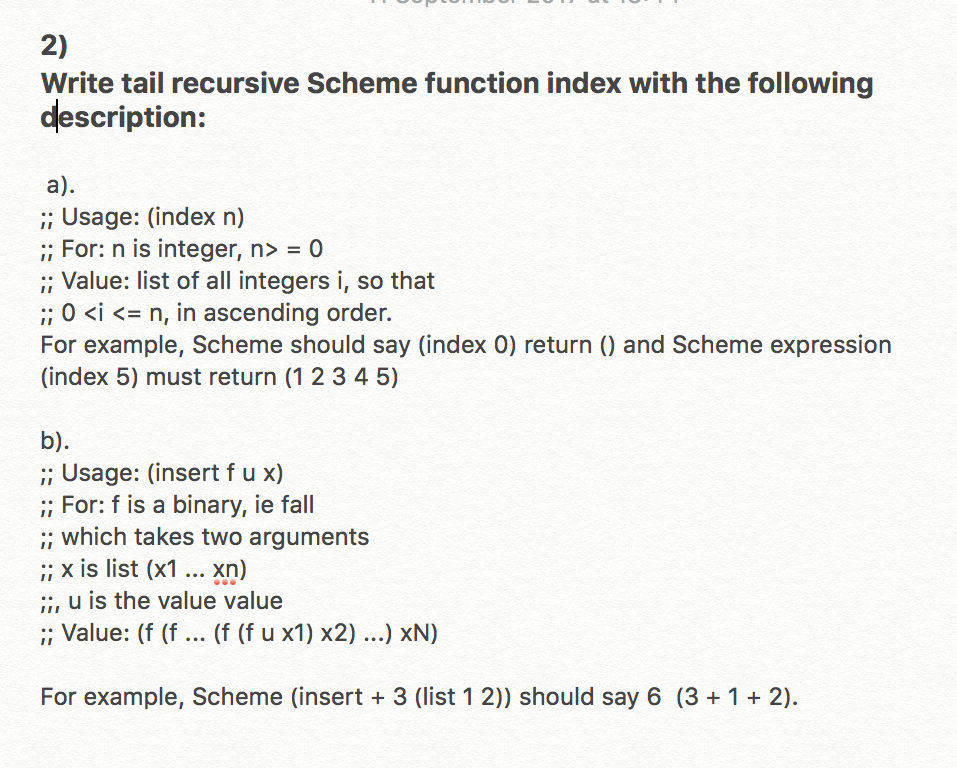 2) Write tail recursive Scheme function index with the following description: a) ;; Usage: (index n) Forn is integer, n> = 0 ;; Value: list of all integers i, so that 0 <i <= n, in ascending order. For example, Scheme should say (index 0) return () and Scheme expression (index 5) must return (1 2 3 45) b) ;; Usage: (insert f u x) ;; For: f is a binary, ie fall ; which takes two arguments ;; x is list (x1.. Xn) :, u is the value value : Value: (f (f (f (f u x1) x2) .) xN) For example, Scheme (insert 3 (list 12)) should say 6 (3 +12)