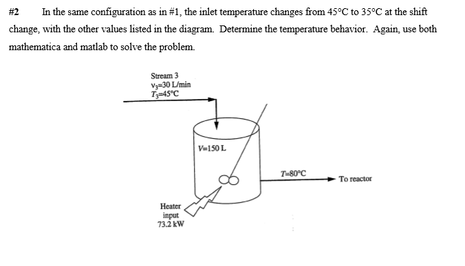 #2 In the same configuration as in #1, the inlet temperature changes from 45°C to 35°C at the shift change, with the other values listed in the diagram. Determine the temperature behavior. Again, use both mathematica and matlab to solve the problem. Stream 3 V3-30 L/min T 45°C V 150L 7-80℃ To reactor Heater input 73.2 kW