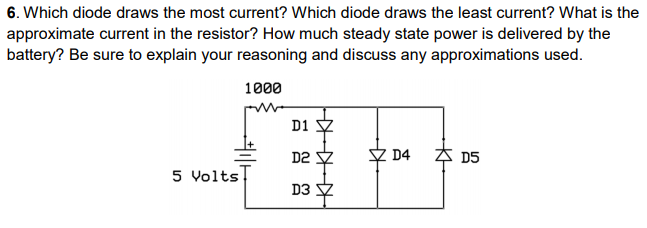 6. Which diode draws the most current? Which diode draws the least current? What is the battery? Be sure to explain your reasoning and discuss any approximations used. 1000 D1 ?D2 D3 5 Volts