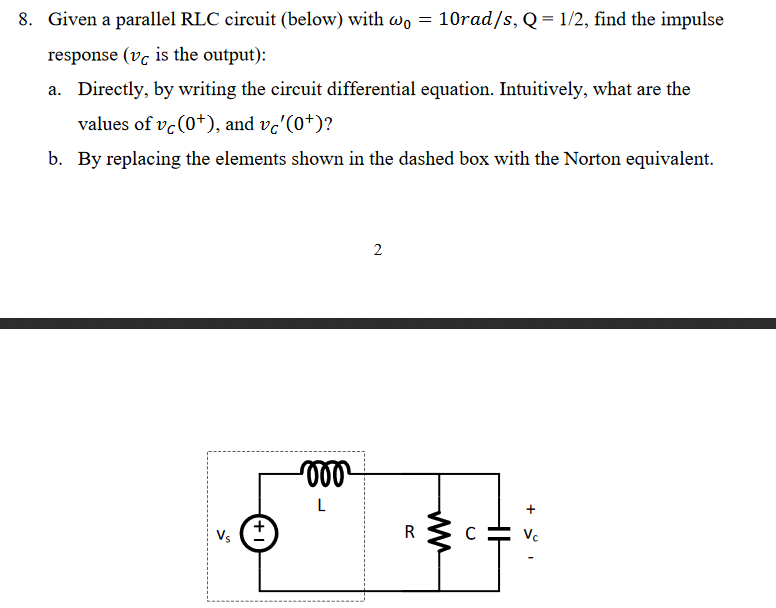 Given a parallel RLC circuit (below) with ω0-10rad/s, Q = 1/2, find the impulse response (vc is the output): a. Directly, by writing the circuit differential equation. Intuitively, what are the 8. values of vc(O+), and vc (0+)? By replacing the elements shown in the dashed box with the Norton equivalent. b. C.