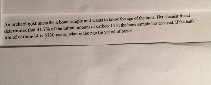 Image for An archeologist unearths a bone sample and wants to know the age of the bone. Her chemist friend determines th