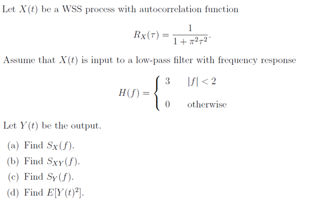 Let X(t) be a WSS process with autocorrelation function Rx(T) 2-2 Assume that X(t) is input to a low-pass filter with frequency response 0otherwise Let Y(t) be the output. a) Find Sx (f) (b) Find Sxy(f) (c) Find Sy (f) (d) Find EY(
