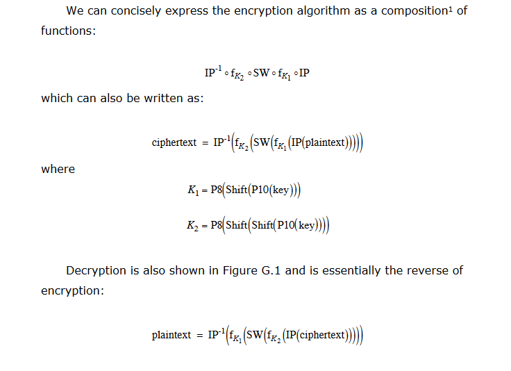 We can concisely express the encryption algorithm as a composition1 of functions: which can also be written as: ciphertext = IP-1(fr, (swifrl (IP(plaintext)) where K-P(Shift Pl0(key)) K-P8 Shift Shift P10 kev Decryption is also shown in Figure G.1 and is essentially the reverse of encryption: plaintext = lp-1(fri(SW(fr2(IP(ciphertext)))