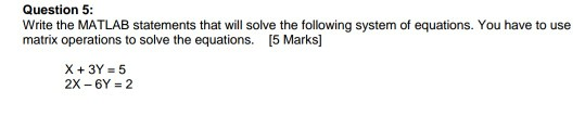 Question 5: Write the MATLAB statements that will solve the following system of equations. You have to use matrix operations to solve the equations. [5 Marks] X+3Y = 5 2X-6Y = 2