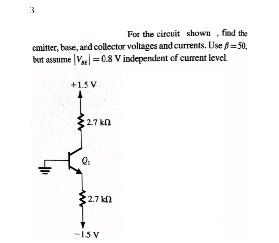 2 For the circuit shown , find the emitter, base, and collector voltages and currents. Use β = 50. but assume l Val = 0.8 v independent of current level. +1.5 V 2.7 ㏀ 2.7 kΩ 一1.5V