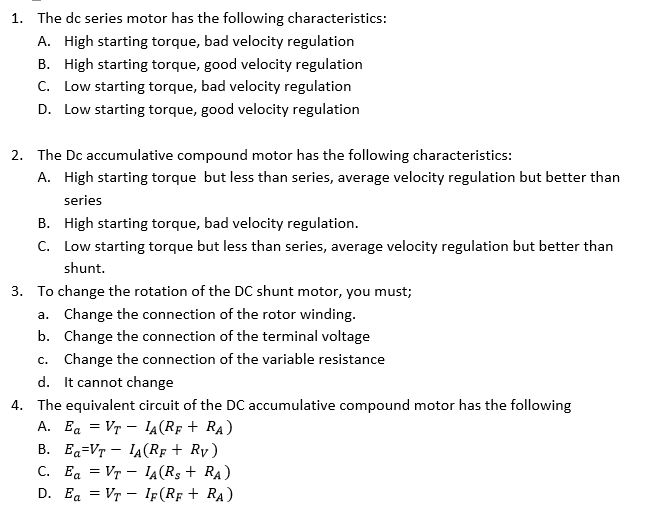 The dc series motor has the following characteristics: A. High starting torque, bad velocity regulation B. High starting torque, good velocity regulation C. Low starting torque, bad velocity regulation D. Low starting torque, good velocity regulation 1. The Dc accumulative compound motor has the following characteristics: A. 2. High starting torque but less than series, average velocity regulation but better than series High starting torque, bad velocity regulation Low starting torque but less than series, average velocity regulation but better than shunt. B. C. 3. To change the rotation of the DC shunt motor, you must; a. Change the connection of the rotor winding b. Change the connection of the terminal voltage c. Change the connection of the variable resistance d. It cannot change The equivalent circuit of the DC accumulative compound motor has the following A. Ea = Vr-1A(RF + RA) 4. D. Ea = Vr-Ir(RF+RA)