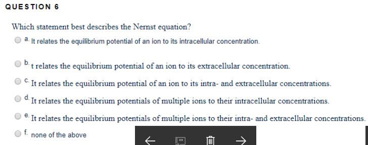 QUESTION Which statement best describes the Nernst equation? O a. It relates the equilibrium potential of an ion to its intracellular concentration t relates the equilibrium potential of an ion to its extracellular concentration. CIt relates the equilibrium potential of an ion to its intra- and extracellular concentrations. Od It relates the equilibrium potentials of multiple ions to their intracellular concentrations e. It relates the equilibrium potentials of multiple ions to their intra- and extracellular concentrations. O f. none of the above