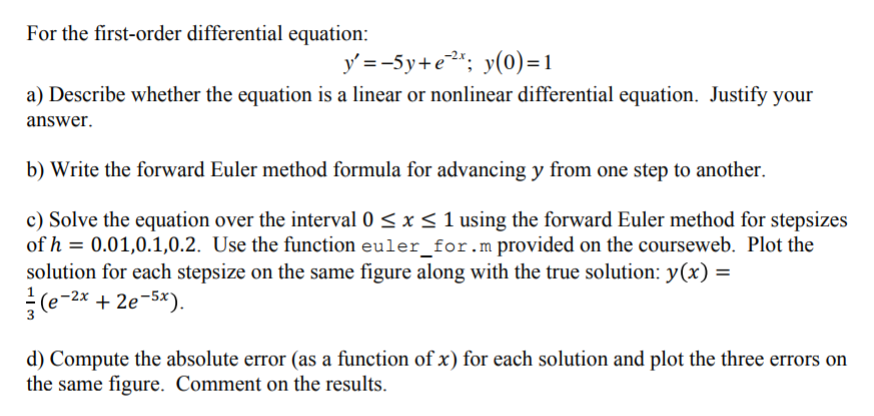 For the first-order differential equation: a) Describe whether the equation is a linear or nonlinear differential equation. Justify your answer b) Write the forward Euler method formula for advancing y from one step to another. c) Solve the equation over the interval 0 sx S 1 using the forward Euler method for stepsizes of h 0.0 1,0.1,0.2. Use the function euler-for .m provided on the courseweb. Plot the solution for each stepsize on the same figure along with the true solution: y(x) = (e-2x + 2e-5x). d) Compute the absolute error (as a function of x) for each solution and plot the three errors on the same figure. Comment on the results.