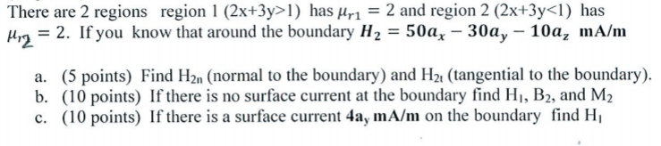 There are 2 regions region 1 (2x+3y>1) has Hr1 2 and region 2 (2x+3y<1) has μ = 2. If you know that around the boundary 11,-50a,-30a,-10a, mA/m 2 a. (5 points) Find H2n (normal to the boundary) and H2t (tangential to the boundary). b. (10 points) If there is no surface current at the boundary find Hi, B2, and M2 c. (10 points) If there is a surface current 4ay mA/m on the boundary find Hi
