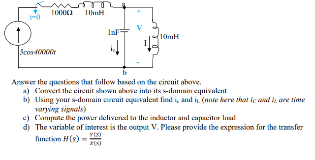 1000Ω 10mH t-0 1nF づ10mH Scos40000 Answer the questions that follow based on the circuit above. a) Convert the circuit shown above into its s-domain equivalent b) Using your s-domain circuit equivalent find ic and i (note here that ic and i are time varying signals) c Compute the power delivered to the inductor and capacitor load d) The variable of interest is the output V. Please provide the expression for the transfer function H(s)- Y (S) x (S)